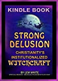 Strong Delusion: Christianity's Institutionalized Witchcraft