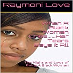 When a Black Woman Cries...Her Tears Say It All: The Highs and Lows of Being a Black Woman | Raymoni Love