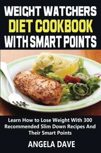 Weight Watchers Diet Cookbook With Smart Points: Learn How to Lose Weight With 300 Recommended Slim Down Recipes And Their Smart Points by Angela Dave