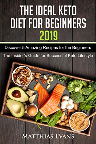 The Ideal Keto Diet for Beginners 2019: Discover 5 Amazing Recipes for the Beginners (The Insider's Guide for Successful Keto Lifestyle) by Matthias Evans