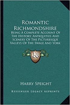 Romantic Richmondshire: Being A Complete Account Of The History, Antiquities And Scenery Of The Picturesque Valleys Of The Swale And York (1897)