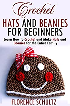 Crochet Hats and Beanies for Beginners: Learn How to Crochet and Make Hats and Beanies for the Entire Family by [Schultz, Florence]