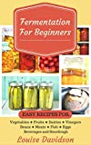 Fermentation for Beginners: Easy Recipes for Vegetables, Fruits, Dairies, Vinegars, Beans, Meats, fish, Eggs, Beverages and Sourdough
