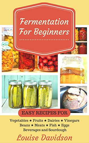 Fermentation for Beginners: Easy Recipes for Vegetables, Fruits, Dairies, Vinegars, Beans, Meats, fish, Eggs, Beverages and Sourdough by [Davidson, Louise]
