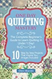 Quilting: One Day Quilting Mastery: The Complete Beginner's Guide to Learn Quilting in Under One Day -10 Step by Step Quilt Projects That Inspire You
