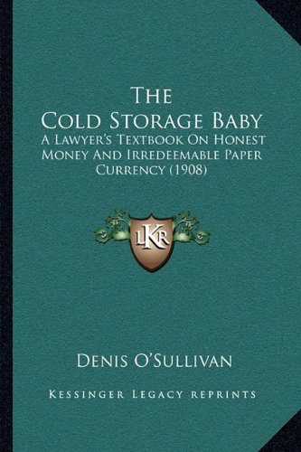 The Cold Storage Baby: A Lawyer's Textbook On Honest Money And Irredeemable Paper Currency (1908)