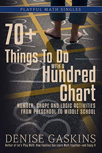70+ Things To Do with a Hundred Chart: Number, Shape, and Logic Activities from Preschool to Middle School (Playful Math Singles Book 3)