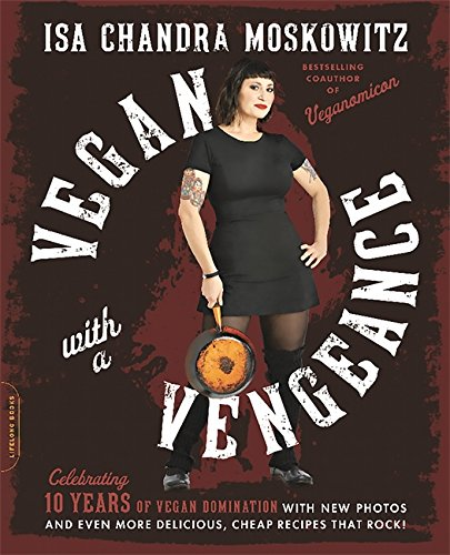 Vegan with a Vengeance, 10th Anniversary Edition: Over 150 Delicious, Cheap, Animal-Free Recipes That Rock by Isa Chandra Moskowitz