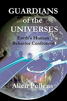 """GUARDIANS of the UNIVERSES: Earth""""s Human Behavior Confronted by [Pollens, Allen]"""