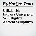 Uffizi, with Indiana University, Will Digitize Ancient Sculptures | Elisabetta Povoledo