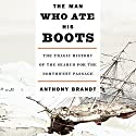 The Man Who Ate His Boots: The Tragic History of the Search for the Northwest Passage Audiobook by Anthony Brandt Narrated by Simon Vance