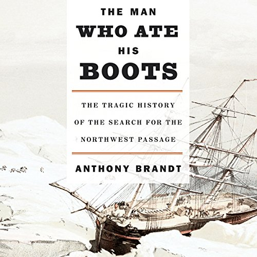The Man Who Ate His Boots: The Tragic History of the Search for the Northwest Passage by Random House Audio