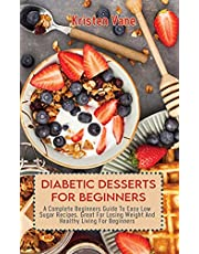 DIABETIC DESSERTS FOR BEGINNERS: A Complete Beginners Guide To Easy Low Sugar Recipes, Great For Losing Weight And Healthy Living For Beginners