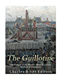 The Guillotine: The History of the World's Most Notorious Method of Execution
