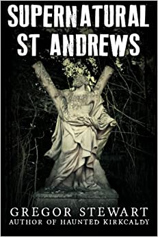 Supernatural St Andrews: A Guide to the Town's Dark History, Ghosts and Ghouls (Haunted Explorer) by Gregor Stewart (2015-05-22)