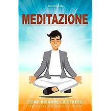 Meditazione: Come ridurre lo stress, per vivere più sereno e felice (Italian Edition)