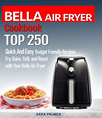 BELLA AIR FRYER  Cookbook : TOP 250 Quick And Easy  Budget Friendly Recipes. Fry, Bake,  Grill, and Roast with Your BELLA Air Fryer by Sara Palmer