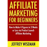 Affiliate Marketing for Beginners (2016-2017 Update): How to Make 4 Figures in 3 Weeks or Less via Product Launch...