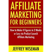 Affiliate Marketing for Beginners (2016-2017 Update): How to Make 4 Figures in 3 Weeks or Less via Product Launch Affiliate Marketing