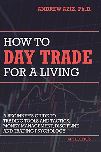 How to Day Trade for a Living: A Beginner's Guide to Trading Tools and Tactics, Money Management, Discipline and Trading Psychology by Aziz Dr Andrew