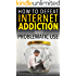 Internet Addiction: How to Defeat Internet Addiction and Problematic Use