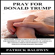 Pray for Donald Trump: Help Make America Great Again by Supporting the President of the United States of America's Big Agenda Through Powerful Specific Fervent Intercessory Prayers Audiobook by Patrick Baldwin Narrated by Patrick Gibbons