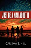 Just Be a Man about It, Carisma S. Hill, 1448923891