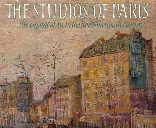 The Studios of Paris: The Capital of Art in the Late Nineteenth ()
