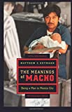 img - for The Meanings of Macho: Being a Man in Mexico City (Men and Masculinity) book / textbook / text book