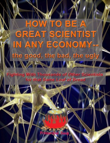 HOW TO BE A GREAT SCIENTIST IN ANY ECONOMY— The Good, The Bad, The Ugly: Fighting With Thousands of Other Scientists for that Same Loaf of Bread