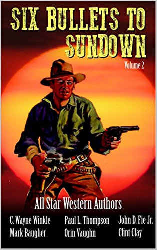 Six Bullets To Sundown: A Western Collection (The Six Bullets to Sundown Western Series Book 2)
