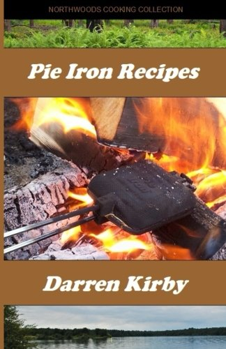 Pie Iron Recipes (Northwoods Cooking Collection) (Volume 1) (Recipes Cooking Iron)