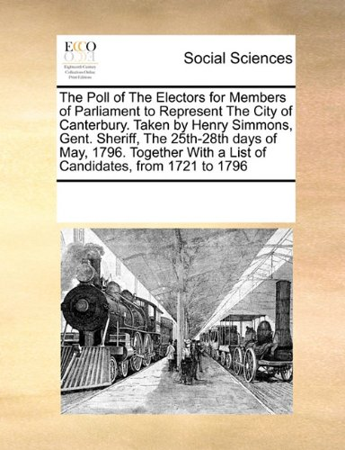 Download The Poll of The Electors for Members of Parliament to Represent The City of Canterbury. Taken by Henry Simmons, Gent. Sheriff, The 25th-28th days of ... With a List of Candidates, from 1721 to 1796 pdf