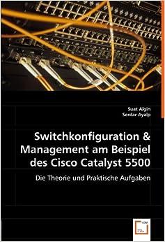 Switchkonfiguration & Management am Beispiel des Cisco Catalyst 5500: Die Theorie und Praktische Aufgaben