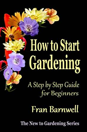 How To Start Gardening A Step By Step Guide For Beginners The New To Gardening Series Book 1