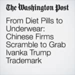 From Diet Pills to Underwear: Chinese Firms Scramble to Grab Ivanka Trump Trademark | Simon Denyer