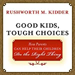 Good Kids, Tough Choices: How Parents Can Help Their Children Do the Right Thing | Rushworth M. Kidder