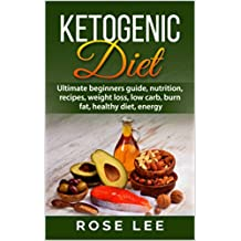 Ketogenic Diet: Ultimate Beginners Guide, Nutrition, Recipes, Weight Loss, Low Carb, Burn Fat, Healthy Diet, Energy (Meal Plans, Lifestyle, Fitness, Paleo, ... Confidence, Body, Detox, Well Being )