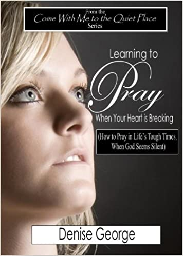 Learning to Pray When Your Heart is Breaking (Come With Me to the Quiet Place Book 2)
