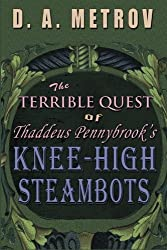 The Terrible Quest of Thaddeus Pennybrook's Knee-High Steambots: A Steampunk Fantasy Novel