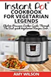 Instant Pot CookBook For Vegetarian Legends: Electric Pressure Cooker Guide through the best vegetarian recipes ever (vegetarian, Instant pot slow ... lunch, dessert, dinner, snacks, for two)