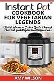 vegetarian slow food - Instant Pot CookBook For Vegetarian Legends: Electric Pressure Cooker Guide through the best vegetarian recipes ever (vegetarian, Instant pot slow ... lunch, dessert, dinner, snacks, for two)