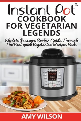 Instant Pot CookBook For Vegetarian Legends: Electric Pressure Cooker Guide through the best vegetarian recipes ever (vegetarian, Instant pot slow ... lunch, dessert, dinner, snacks, for two) by Amy Wilson
