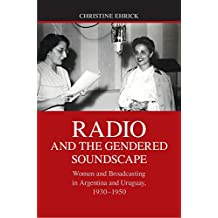 Radio and the Gendered Soundscape: Women and Broadcasting in Argentina and Uruguay, 1930–1950