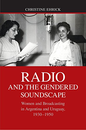 Download Radio and the Gendered Soundscape: Women and Broadcasting in Argentina and Uruguay, 1930-1950 Pdf