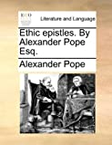 Ethic Epistles by Alexander Pope Esq, Alexander Pope, 1170006515