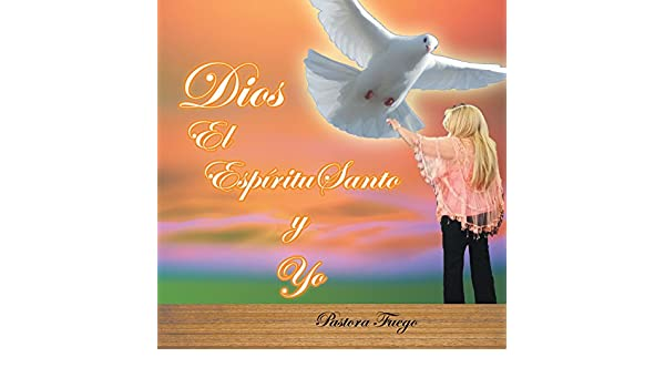 Amazon.com: Dios, El Espíritu Santo Y Yo (Spanish Edition) eBook: Pastora Fuego: Kindle Store