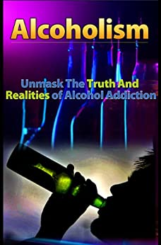 Alcoholism: Unmask The Truth And Realities of Alcohol Addiction by [Julien BKS, Paul Samuel]
