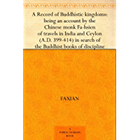 A Record of Buddhistic kingdoms: being an account by the Chinese monk Fa-hsien of travels in India and Ceylon (A.D. 399…
