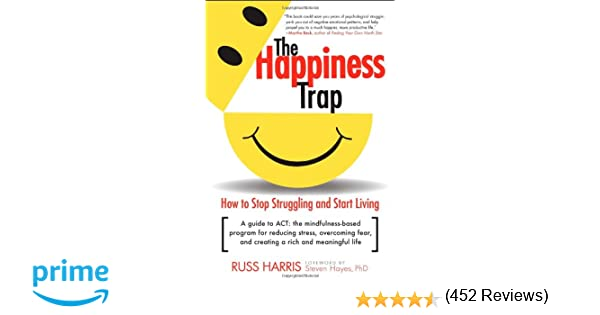 The Happiness Trap: How to Stop Struggling and Start Living: A ...